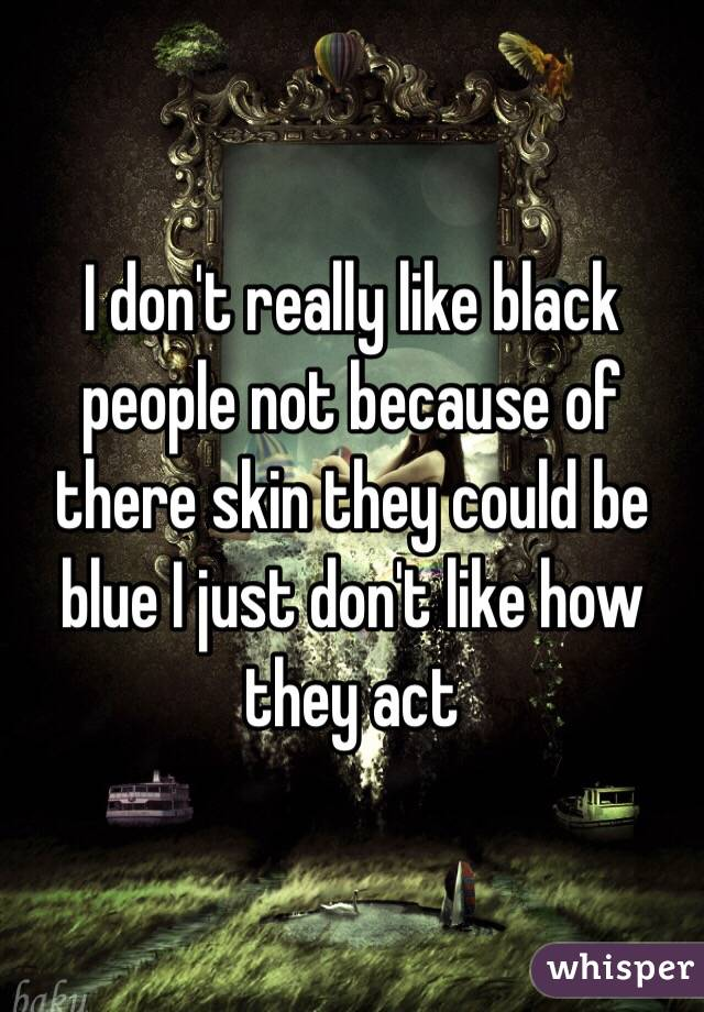 I don't really like black people not because of there skin they could be blue I just don't like how they act