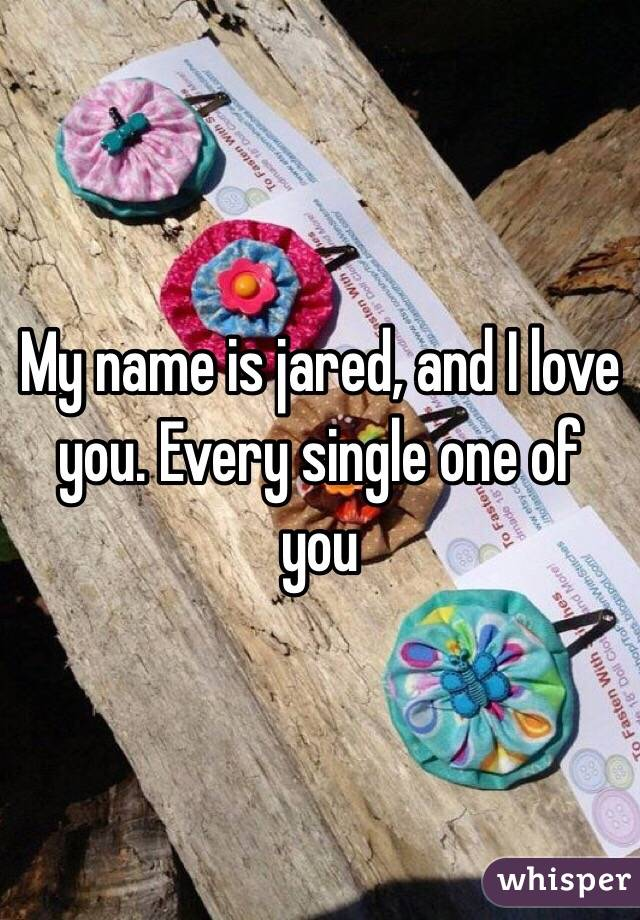My name is jared, and I love you. Every single one of you