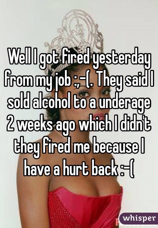 Well I got fired yesterday from my job :,-(. They said I sold alcohol to a underage 2 weeks ago which I didn't they fired me because I have a hurt back :-(