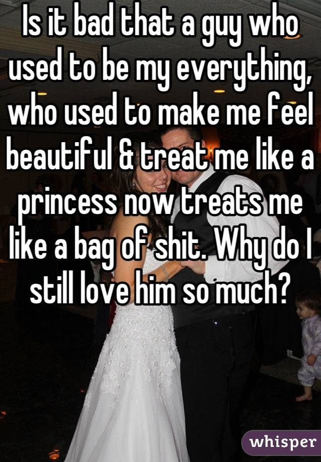 Is it bad that a guy who used to be my everything, who used to make me feel beautiful & treat me like a princess now treats me like a bag of shit. Why do I still love him so much?