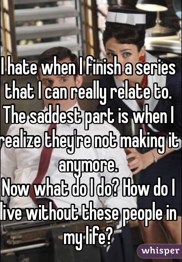 I hate when I finish a series that I can really relate to.  The saddest part is when I realize they're not making it anymore.  Now what do I do? How do I live without these people in my life?