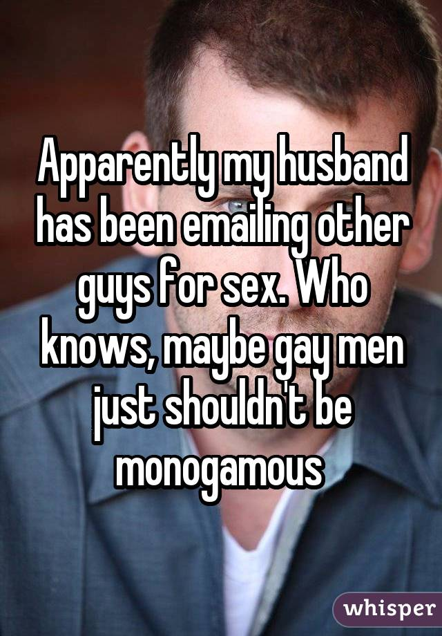 Apparently my husband has been emailing other guys for sex. Who knows, maybe gay men just shouldn't be monogamous