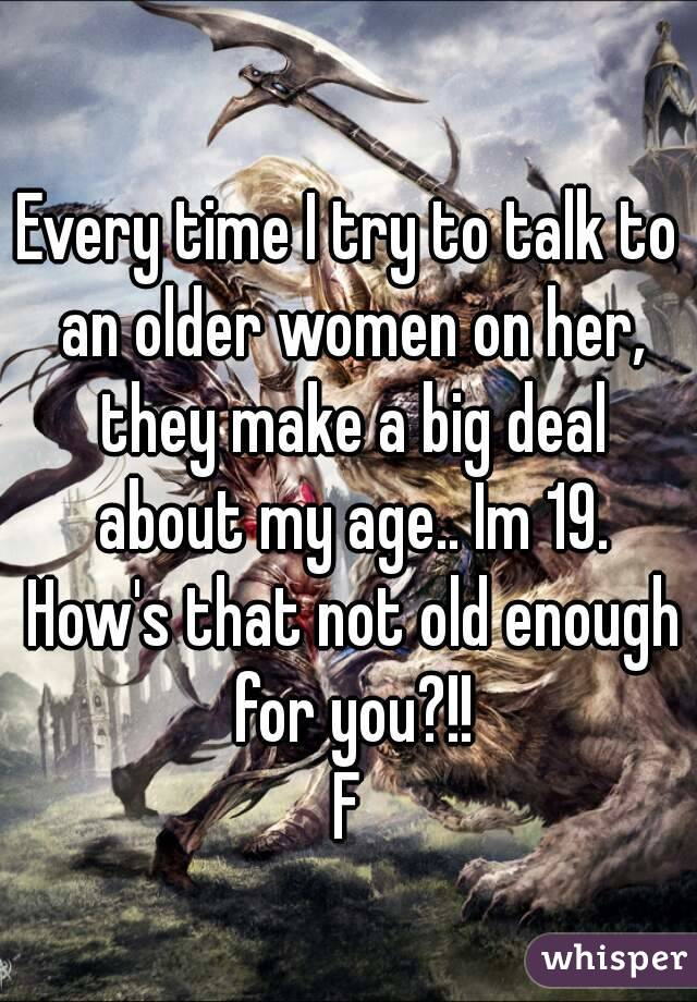 Every time I try to talk to an older women on her, they make a big deal about my age.. Im 19. How's that not old enough for you?!! F