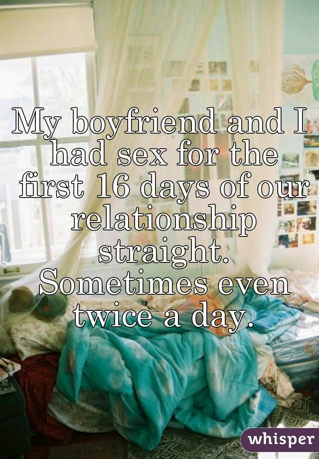 My boyfriend and I had sex for the first 16 days of our relationship straight. Sometimes even twice a day.