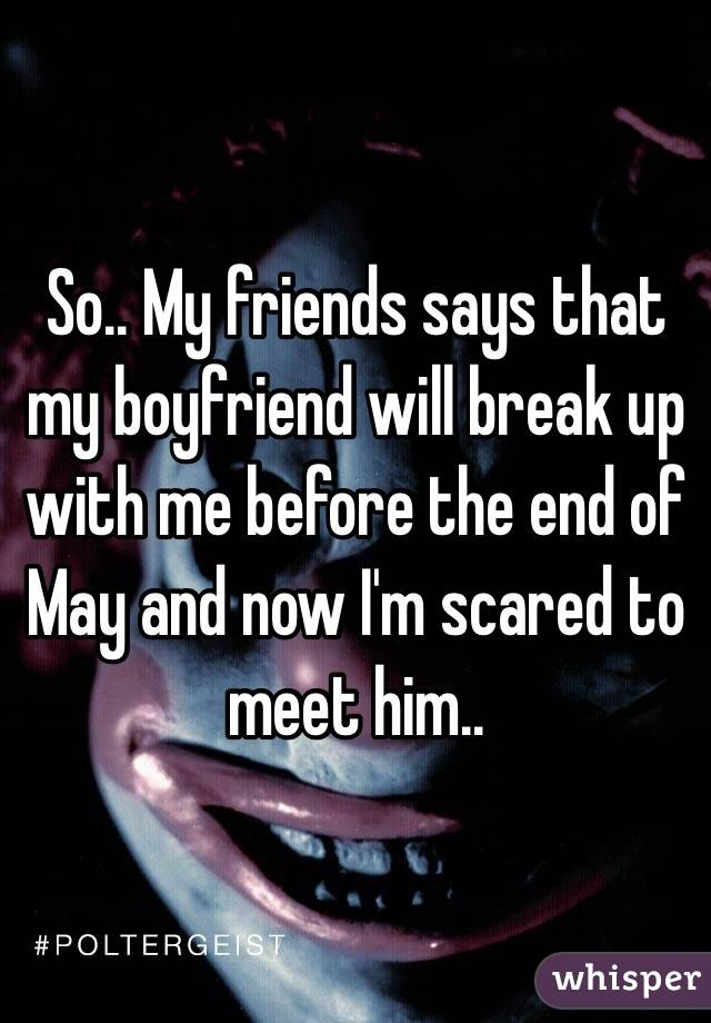 So.. My friends says that my boyfriend will break up with me before the end of May and now I'm scared to meet him..