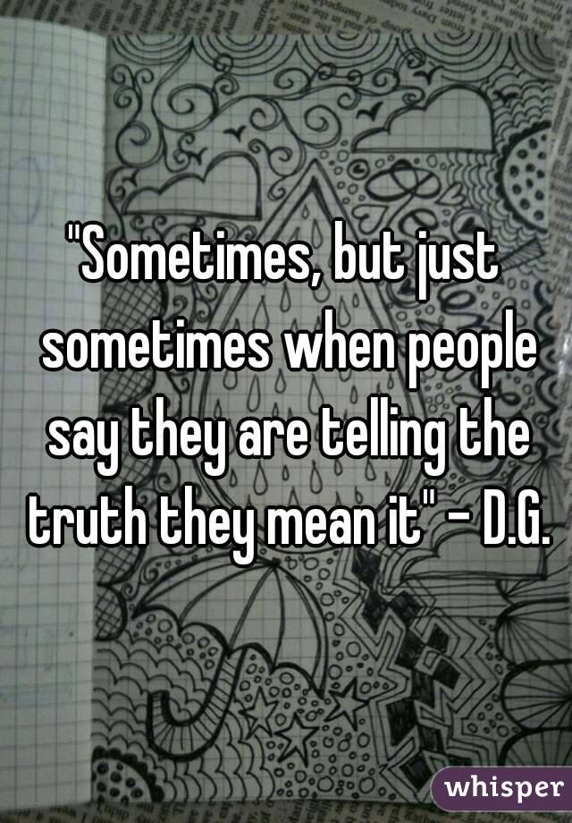 """Sometimes, but just sometimes when people say they are telling the truth they mean it"" - D.G."