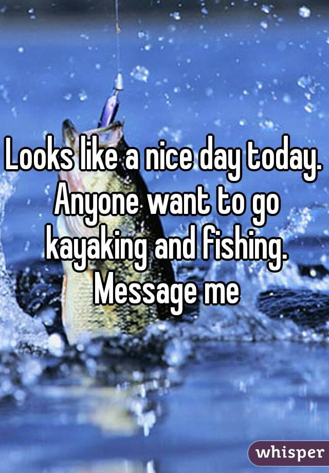 Looks like a nice day today. Anyone want to go kayaking and fishing. Message me