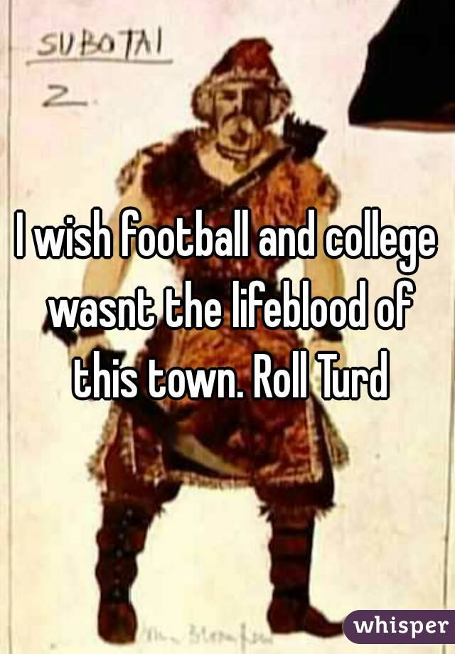 I wish football and college wasnt the lifeblood of this town. Roll Turd