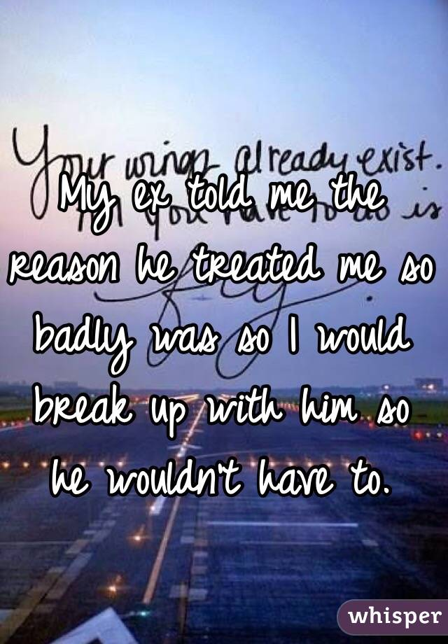 My ex told me the reason he treated me so badly was so I would break up with him so he wouldn't have to.