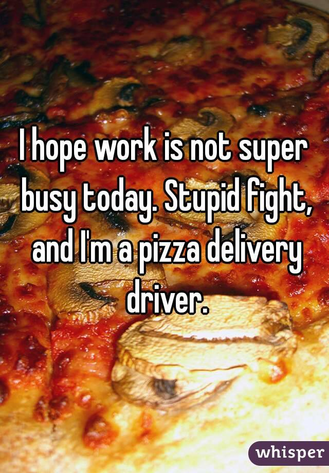 I hope work is not super busy today. Stupid fight, and I'm a pizza delivery driver.