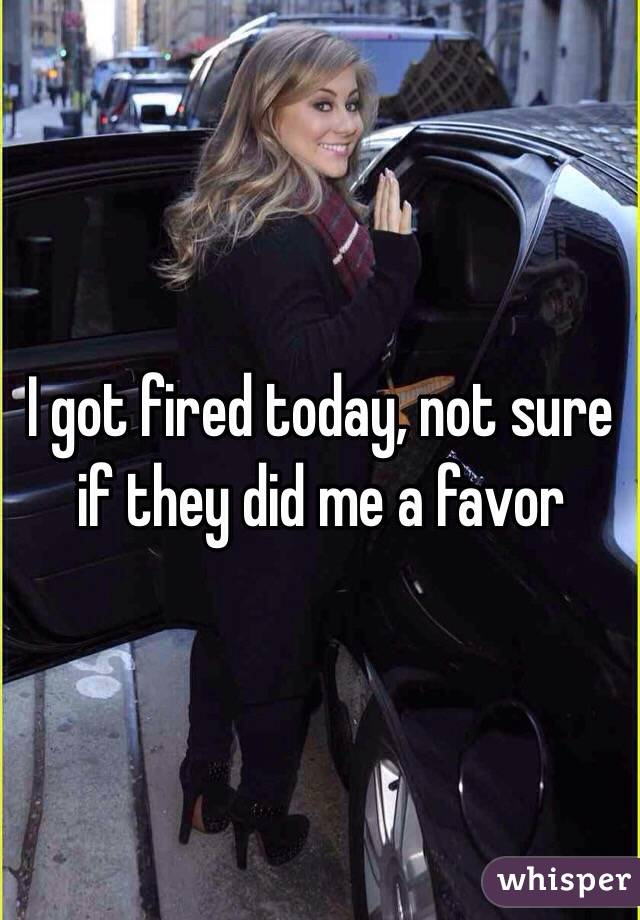 I got fired today, not sure if they did me a favor