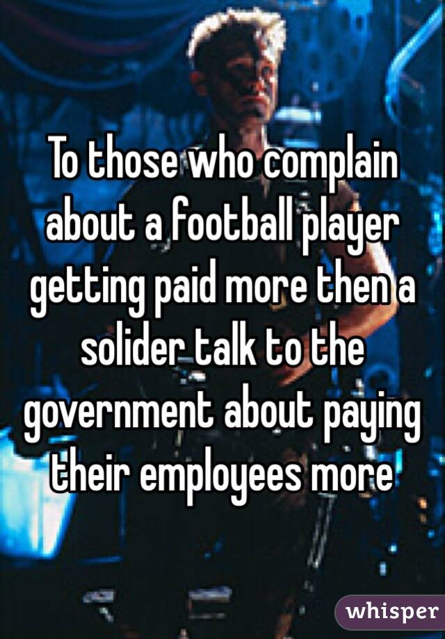 To those who complain about a football player getting paid more then a solider talk to the government about paying their employees more