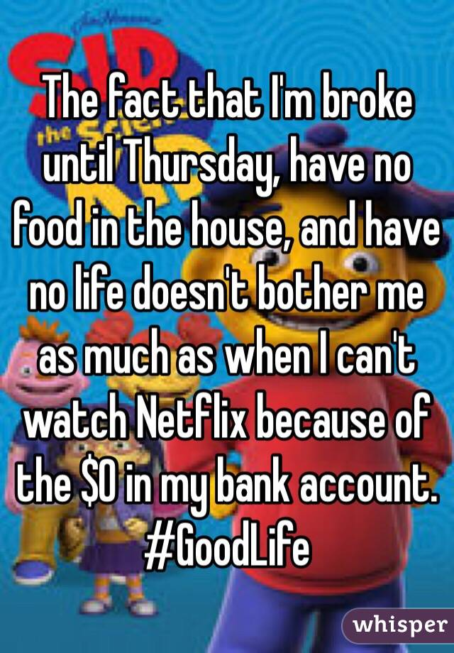The fact that I'm broke until Thursday, have no food in the house, and have no life doesn't bother me as much as when I can't watch Netflix because of the $0 in my bank account.  #GoodLife