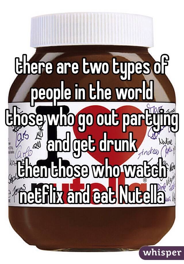 there are two types of people in the world those who go out partying and get drunk then those who watch netflix and eat Nutella