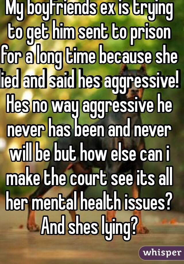 My boyfriends ex is trying to get him sent to prison for a long time because she lied and said hes aggressive! Hes no way aggressive he never has been and never will be but how else can i make the court see its all her mental health issues? And shes lying?