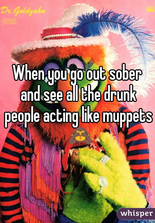 When you go out sober and see all the drunk people acting like muppets  🙈