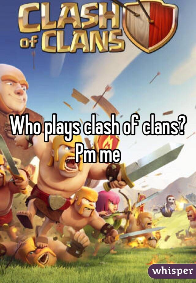 Who plays clash of clans? Pm me