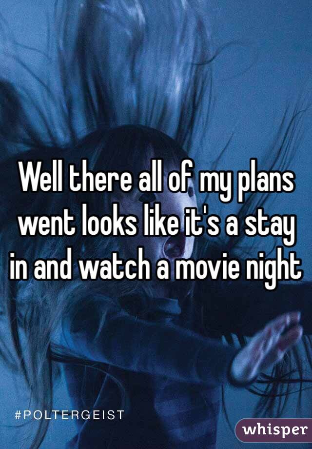 Well there all of my plans went looks like it's a stay in and watch a movie night