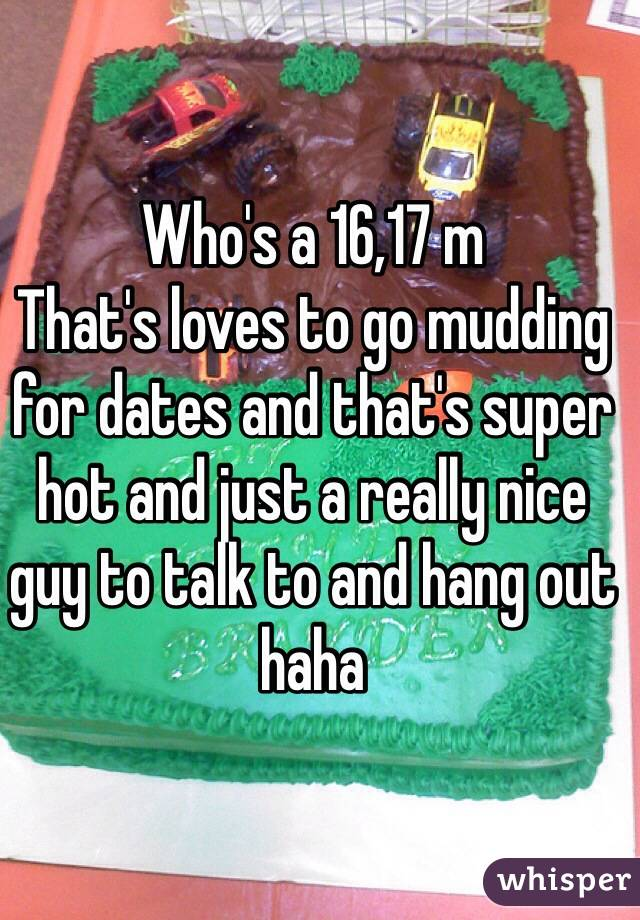 Who's a 16,17 m  That's loves to go mudding for dates and that's super hot and just a really nice guy to talk to and hang out haha