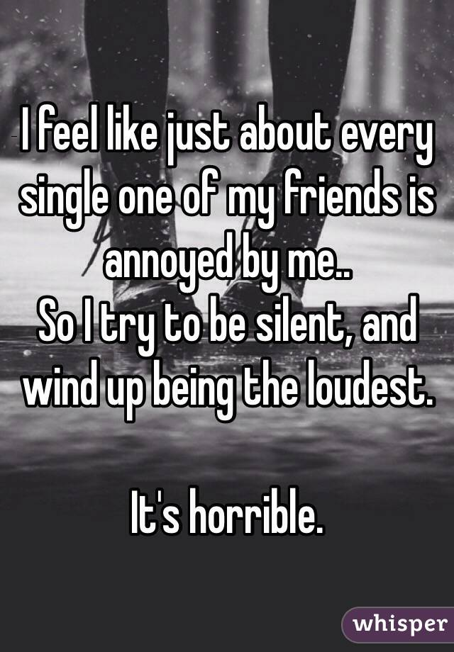 I feel like just about every single one of my friends is annoyed by me.. So I try to be silent, and wind up being the loudest.  It's horrible.