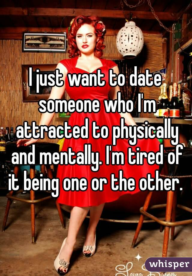 I just want to date someone who I'm attracted to physically and mentally. I'm tired of it being one or the other.