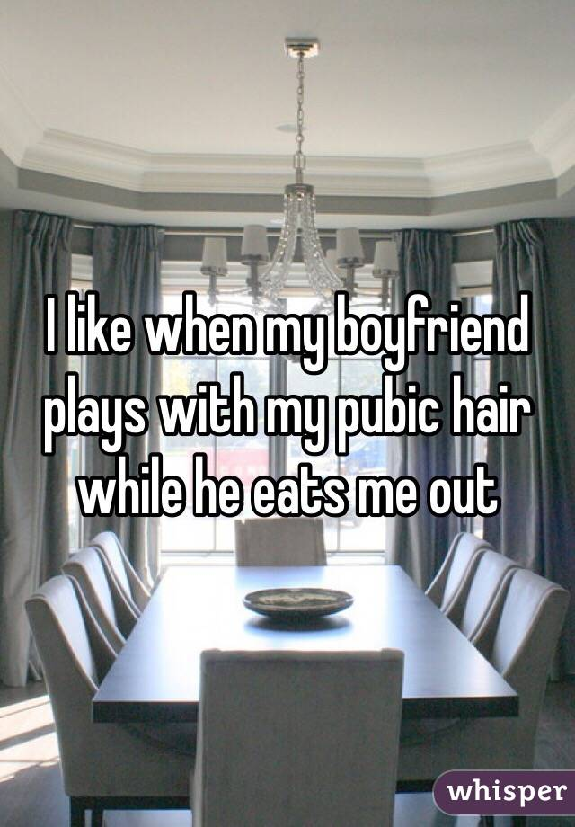 I like when my boyfriend plays with my pubic hair while he eats me out