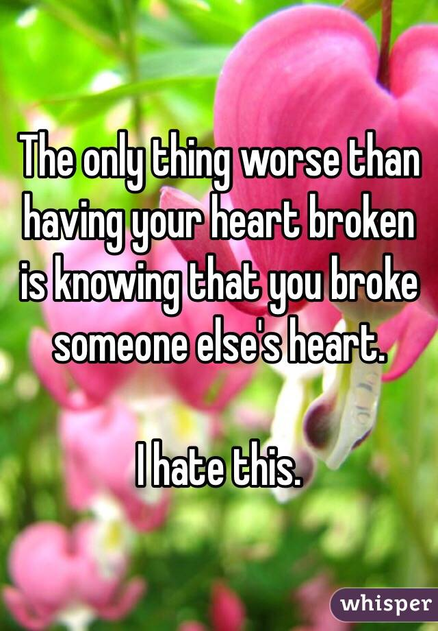 The only thing worse than having your heart broken is knowing that you broke someone else's heart.   I hate this.