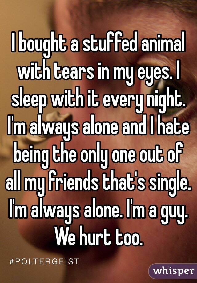 I bought a stuffed animal with tears in my eyes. I sleep with it every night. I'm always alone and I hate being the only one out of all my friends that's single. I'm always alone. I'm a guy. We hurt too.