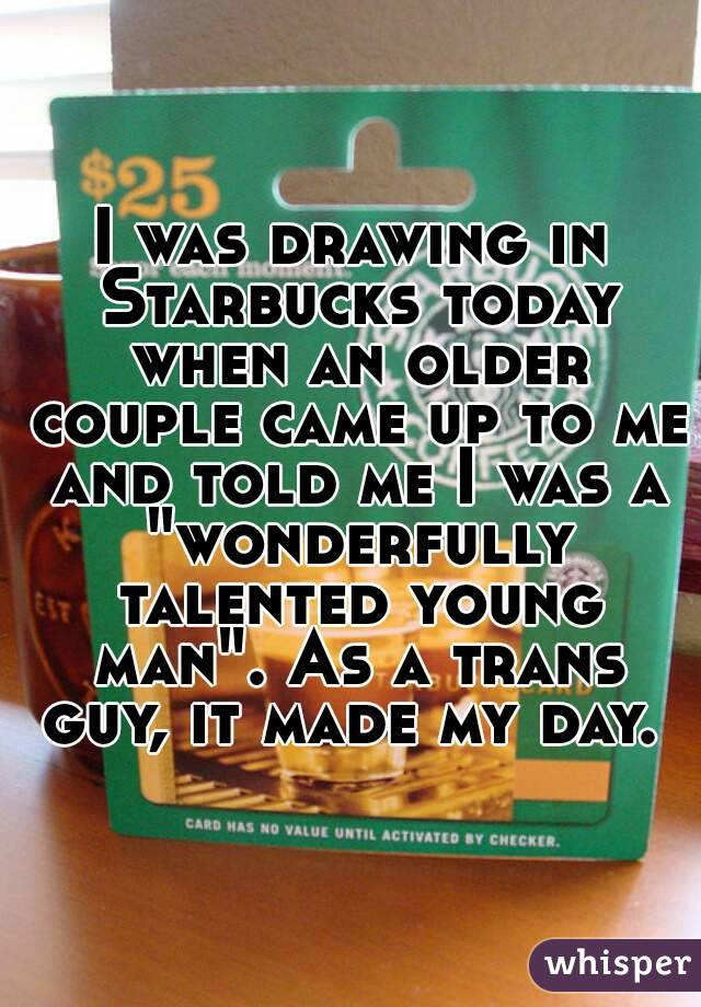 """I was drawing in Starbucks today when an older couple came up to me and told me I was a """"wonderfully talented young man"""". As a trans guy, it made my day."""