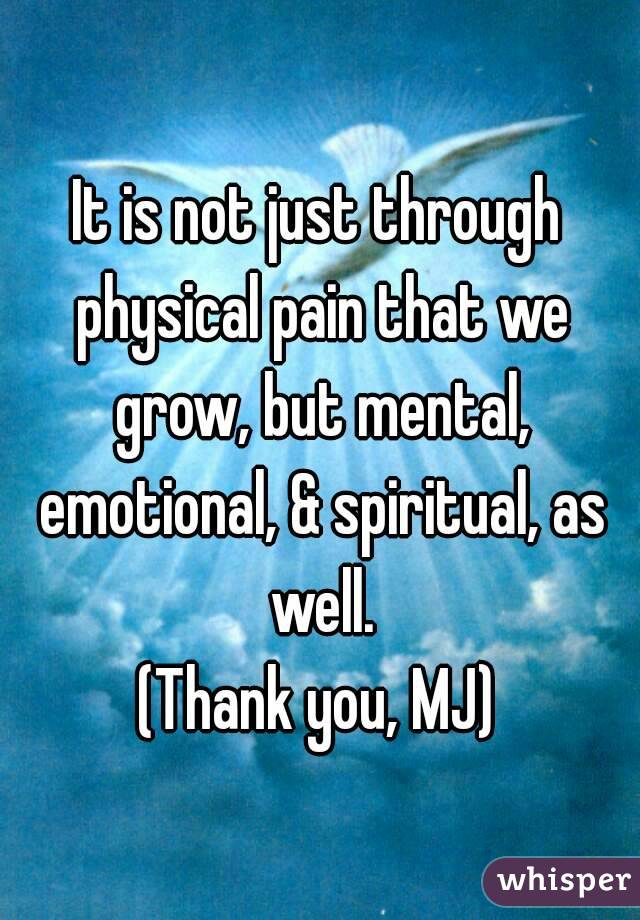 It is not just through physical pain that we grow, but mental, emotional, & spiritual, as well. (Thank you, MJ)
