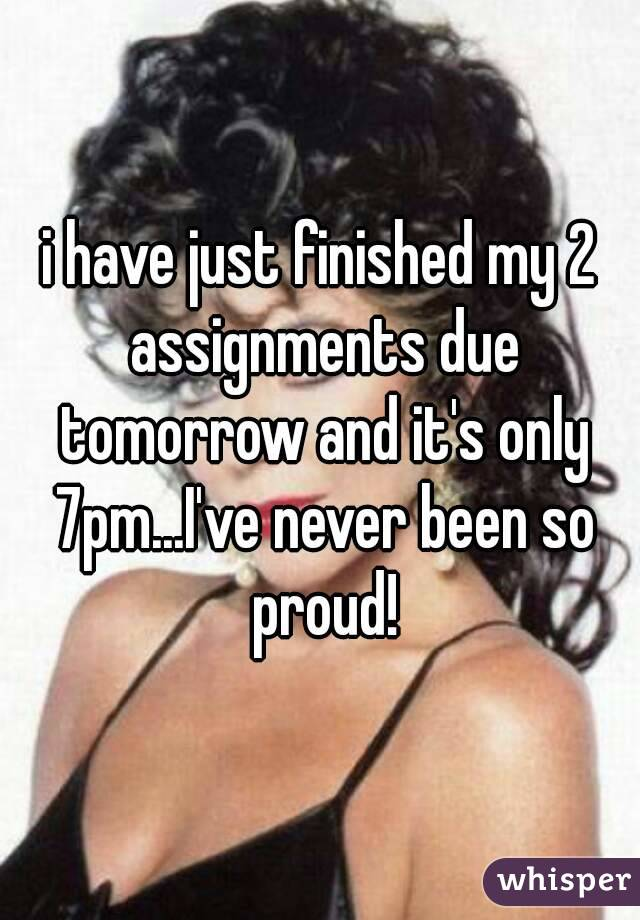 i have just finished my 2 assignments due tomorrow and it's only 7pm...I've never been so proud!