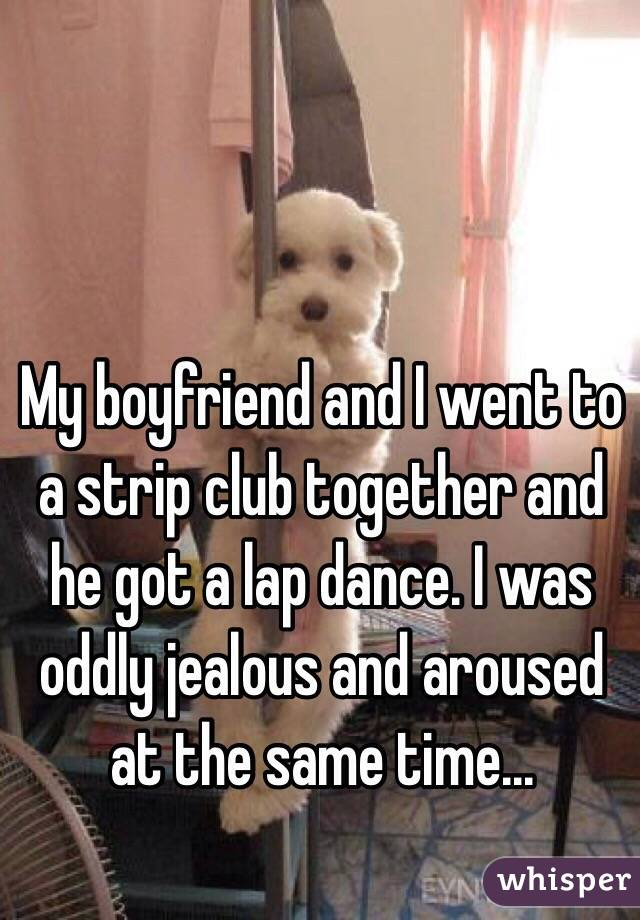 My boyfriend and I went to a strip club together and he got a lap dance. I was oddly jealous and aroused at the same time...