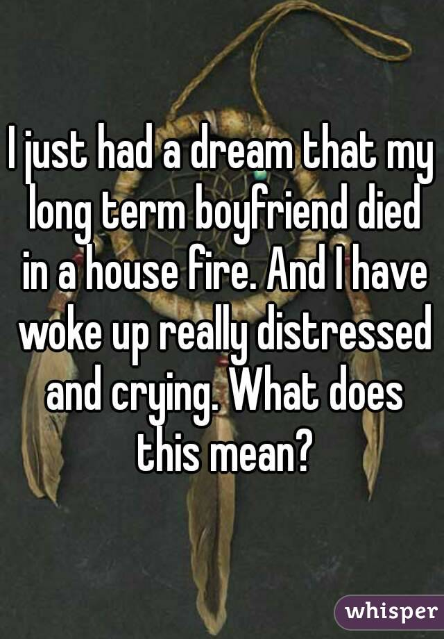 I just had a dream that my long term boyfriend died in a house fire. And I have woke up really distressed and crying. What does this mean?