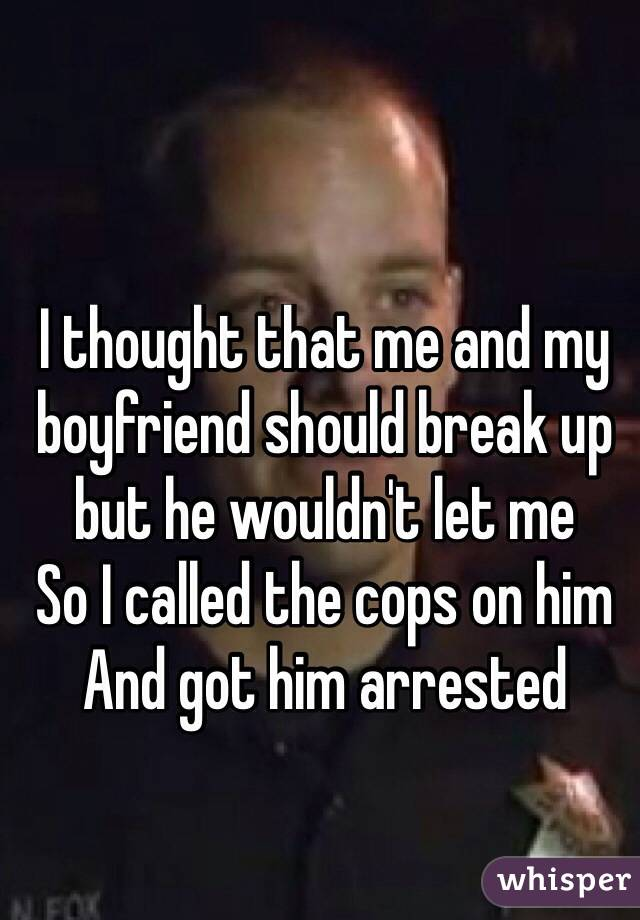 I thought that me and my boyfriend should break up but he wouldn't let me So I called the cops on him And got him arrested