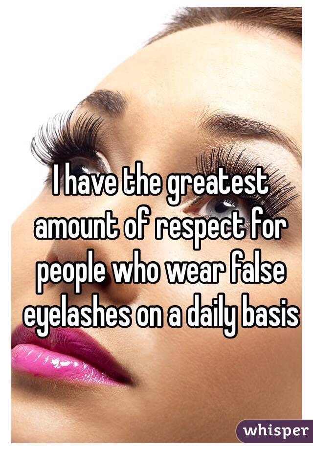 I have the greatest amount of respect for people who wear false eyelashes on a daily basis