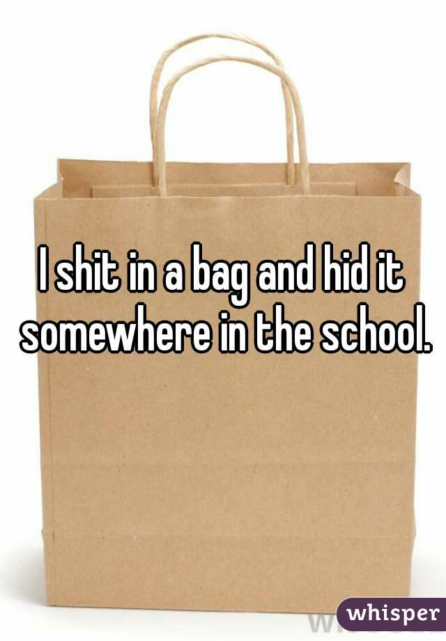 I shit in a bag and hid it somewhere in the school.