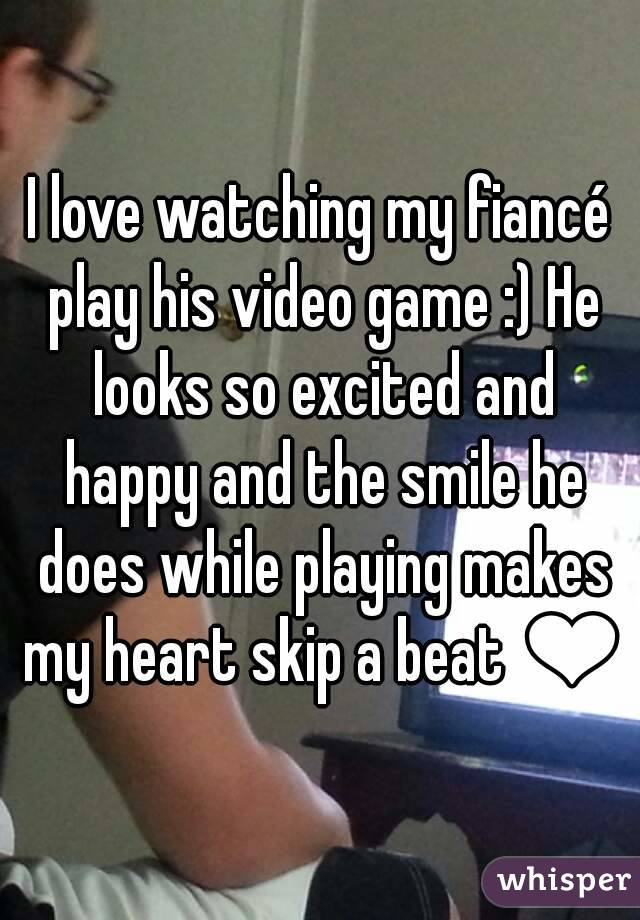 I love watching my fiancé play his video game :) He looks so excited and happy and the smile he does while playing makes my heart skip a beat ❤