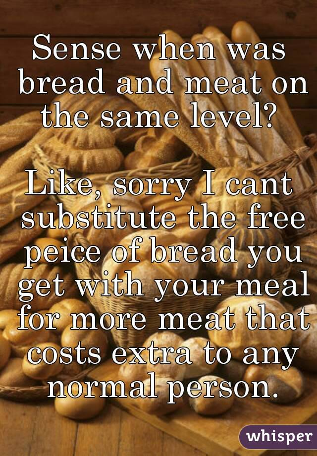 Sense when was bread and meat on the same level?   Like, sorry I cant substitute the free peice of bread you get with your meal for more meat that costs extra to any normal person.
