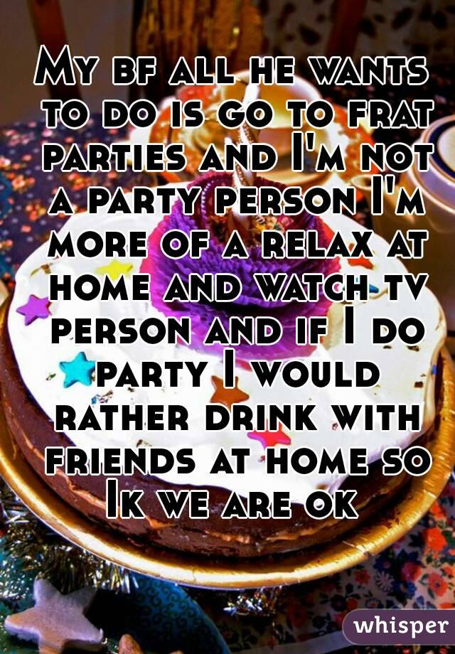 My bf all he wants to do is go to frat parties and I'm not a party person I'm more of a relax at home and watch tv person and if I do party I would rather drink with friends at home so Ik we are ok