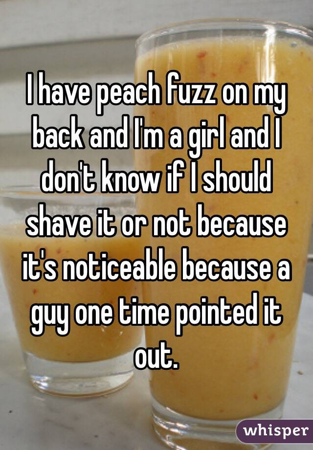 I have peach fuzz on my back and I'm a girl and I don't know if I should shave it or not because it's noticeable because a guy one time pointed it out.