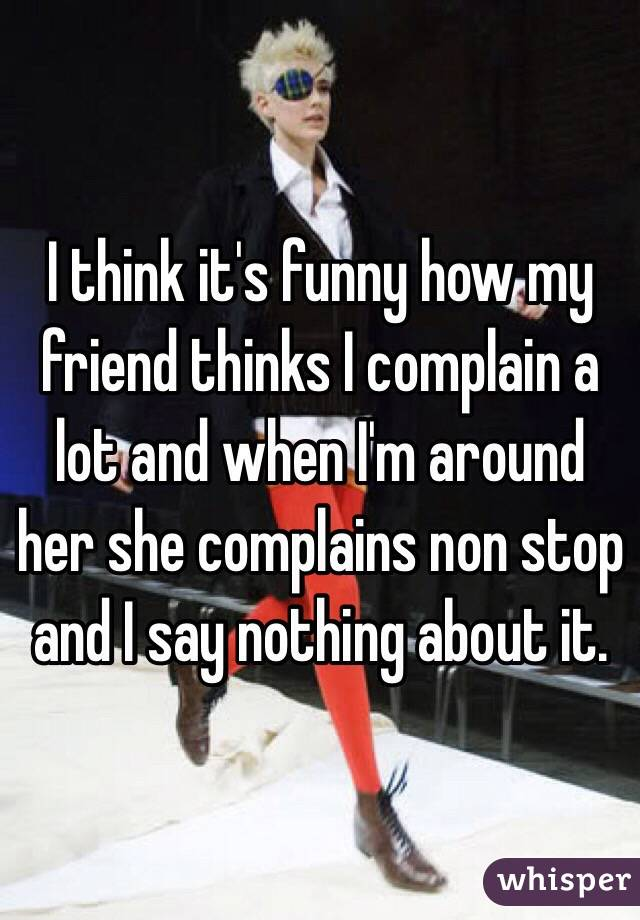 I think it's funny how my friend thinks I complain a lot and when I'm around her she complains non stop and I say nothing about it.