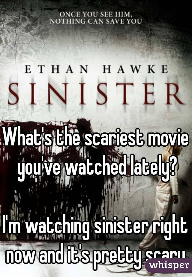 What's the scariest movie you've watched lately?  I'm watching sinister right now and it's pretty scary.