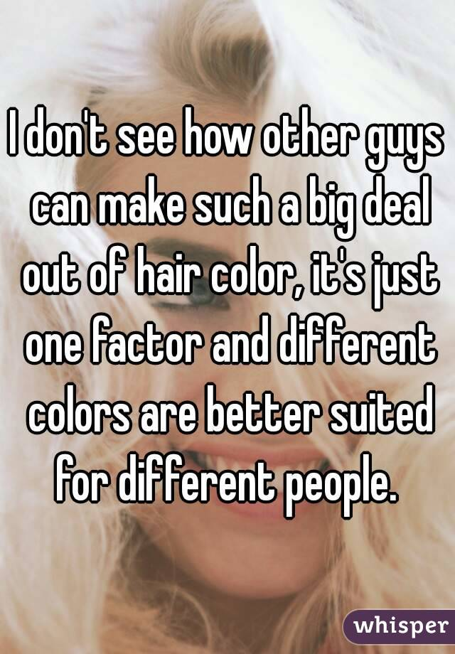 I don't see how other guys can make such a big deal out of hair color, it's just one factor and different colors are better suited for different people.