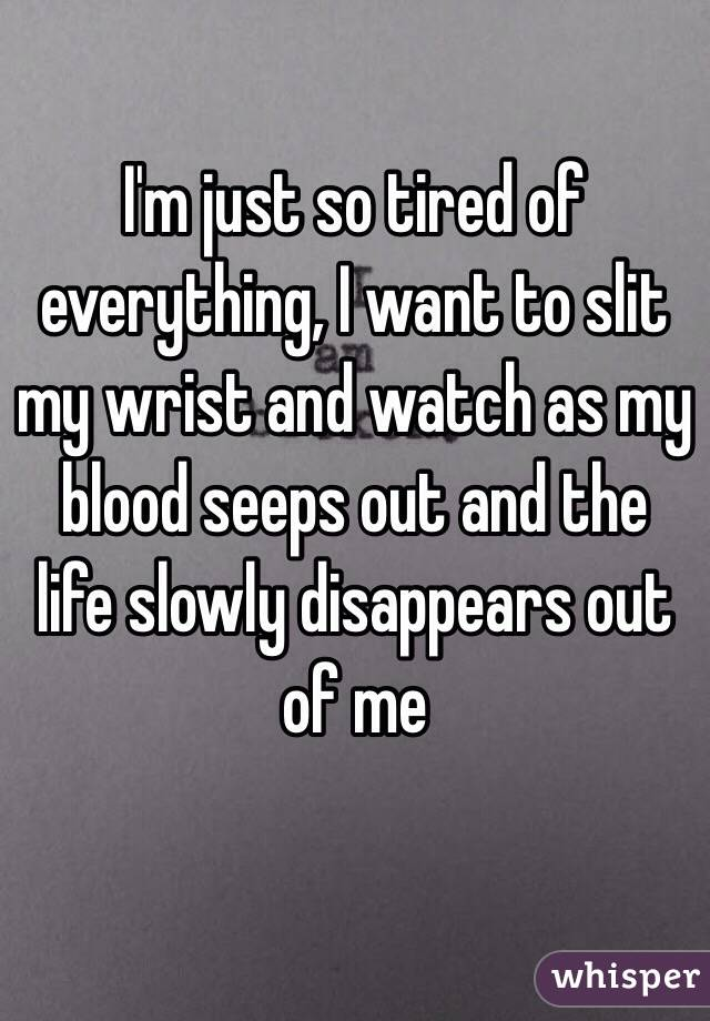 I'm just so tired of everything, I want to slit my wrist and watch as my blood seeps out and the life slowly disappears out of me