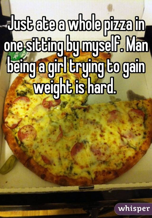 Just ate a whole pizza in one sitting by myself. Man being a girl trying to gain weight is hard.
