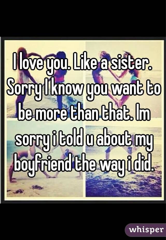 I love you. Like a sister. Sorry I know you want to be more than that. Im sorry i told u about my boyfriend the way i did.