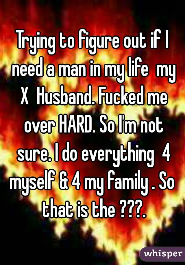 Trying to figure out if I need a man in my life  my X  Husband. Fucked me over HARD. So I'm not sure. I do everything  4 myself & 4 my family . So  that is the ???.