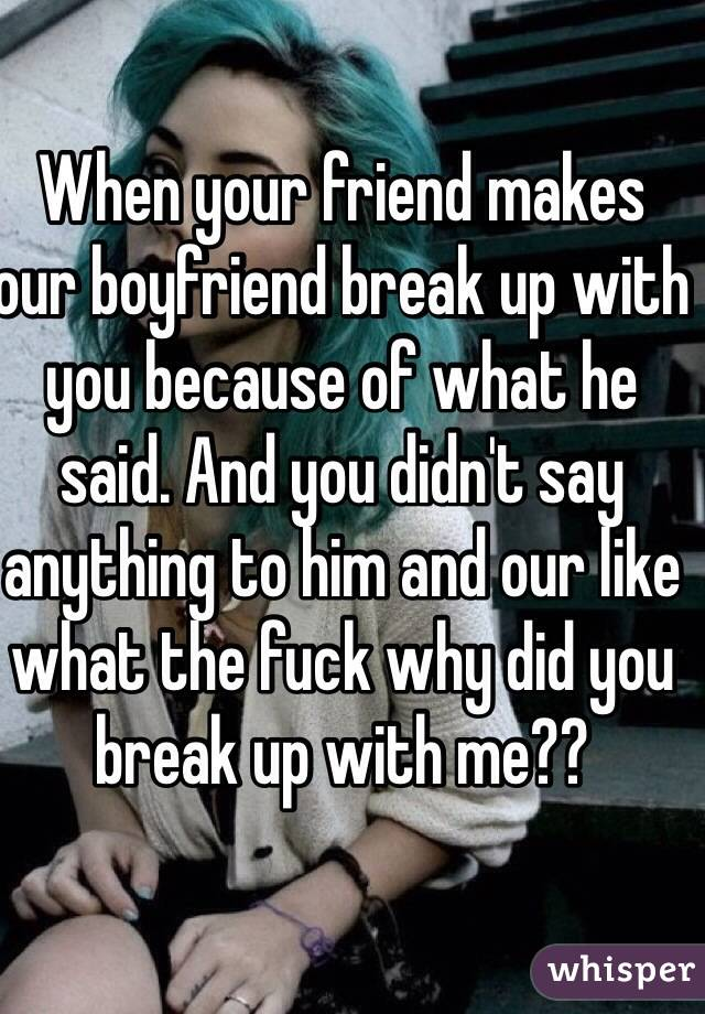 When your friend makes our boyfriend break up with you because of what he said. And you didn't say anything to him and our like what the fuck why did you break up with me??