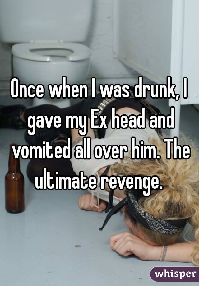 Once when I was drunk, I gave my Ex head and vomited all over him. The ultimate revenge.