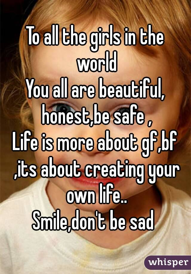 To all the girls in the world You all are beautiful, honest,be safe , Life is more about gf,bf ,its about creating your own life.. Smile,don't be sad